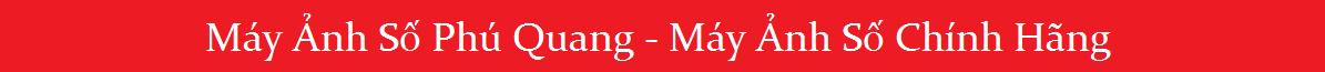 Máy Ảnh Số Phú Quang  - Máy Ảnh Số Chính Hãng